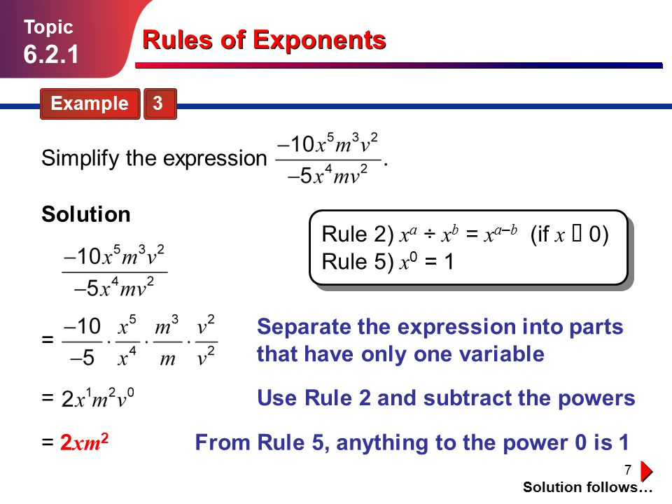 7 = 2 xm 2 Rules of Exponents Example 3 Topic 6.2.1 Solution Solution follows… From Rule 5, anything to the power 0 is 1 Simplify the expression. Sepa