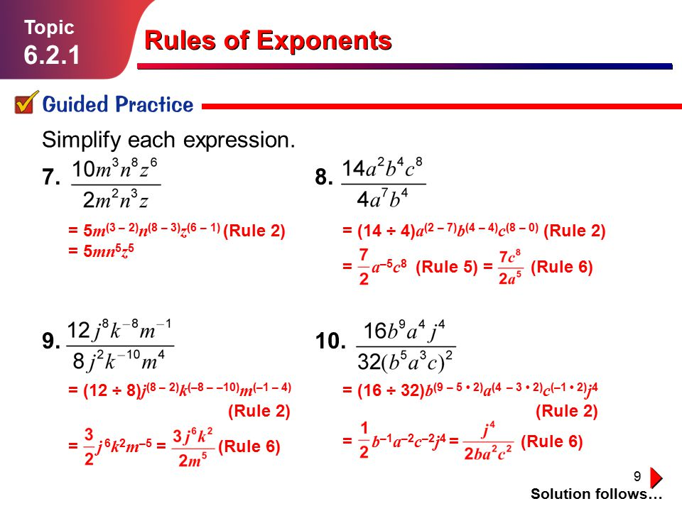 9 Simplify each expression. Lesson 1.1.1 Guided Practice Rules of Exponents Topic 6.2.1 Solution follows… 7. 8. 9. 10. = 5 m (3 – 2) n (8 – 3) z (6 –