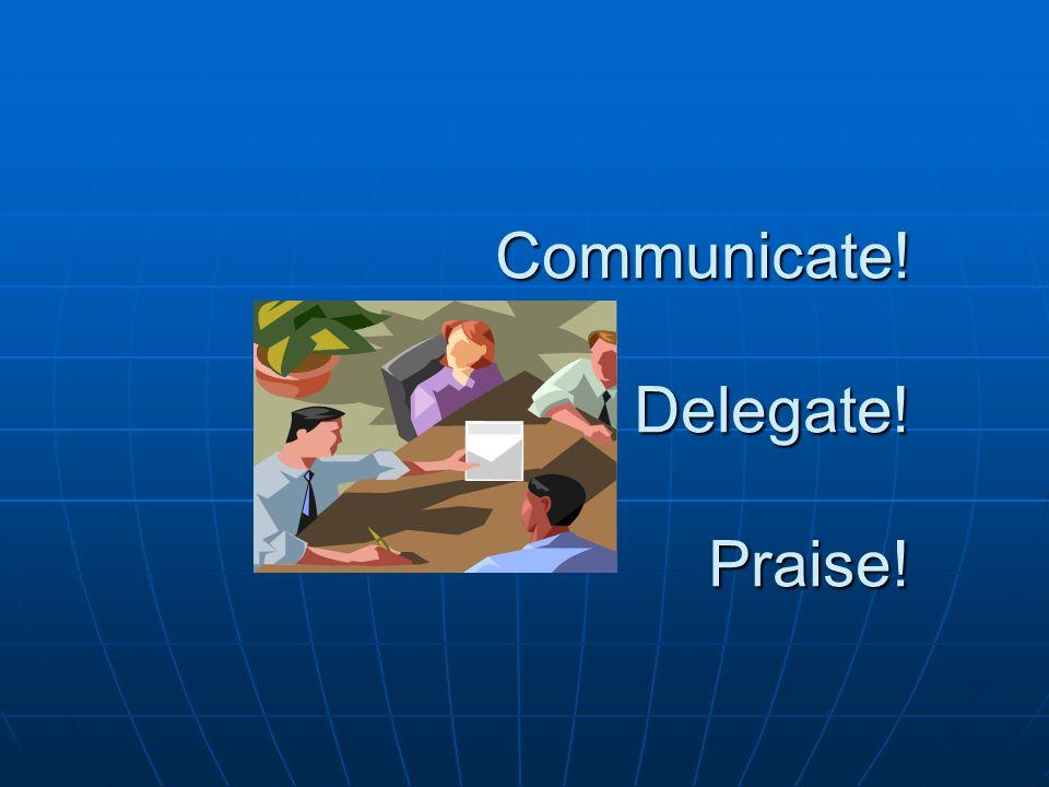 Communicate! Delegate! Praise! Communicate! Delegate! Praise!