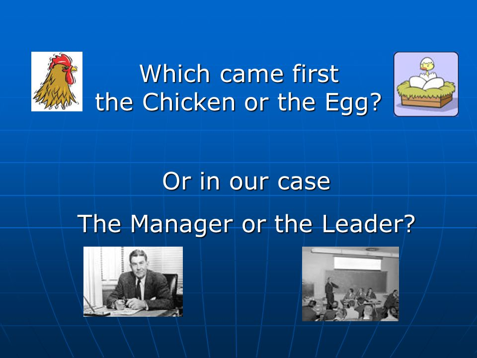 Which came first the Chicken or the Egg Or in our case The Manager or the Leader