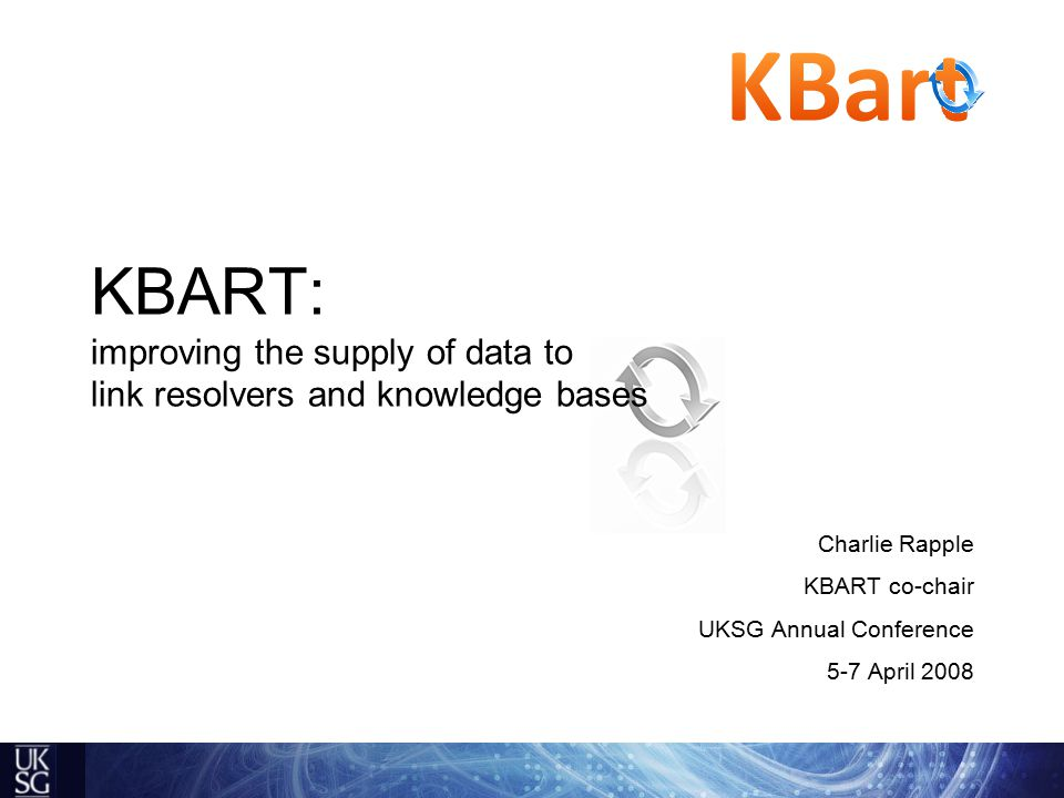 KBART: improving the supply of data to link resolvers and knowledge bases Charlie Rapple KBART co-chair UKSG Annual Conference 5-7 April 2008