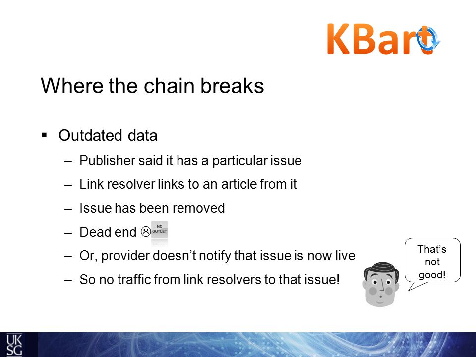  Outdated data –Publisher said it has a particular issue –Link resolver links to an article from it –Issue has been removed –Dead end  –Or, provider doesn't notify that issue is now live –So no traffic from link resolvers to that issue.