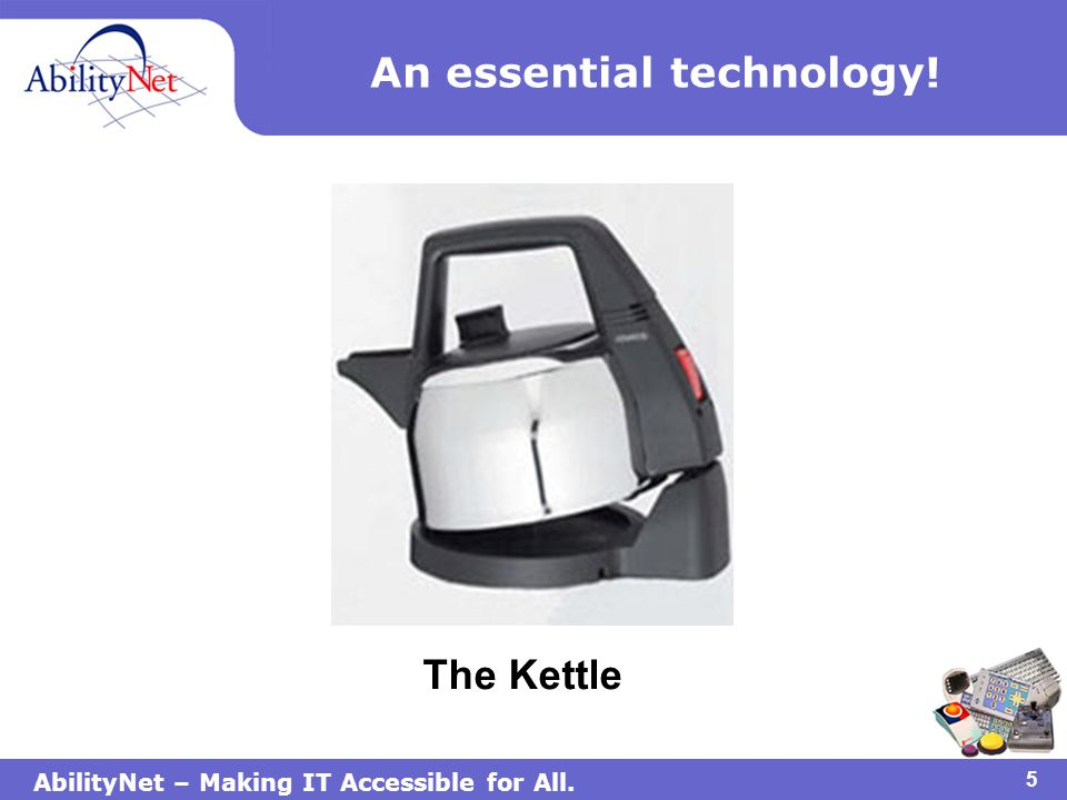 AbilityNet – Making IT Accessible for All. 6 The AbilityNet Kettle Montage!