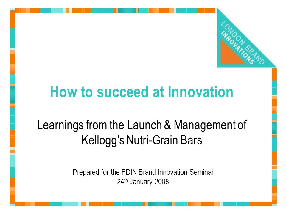 How to succeed at Innovation Prepared for the FDIN Brand Innovation Seminar 24 th January 2008 Learnings from the Launch & Management of Kellogg's Nut