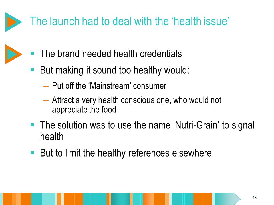 16 The launch had to deal with the 'health issue'  The brand needed health credentials  But making it sound too healthy would: – Put off the 'Mainst