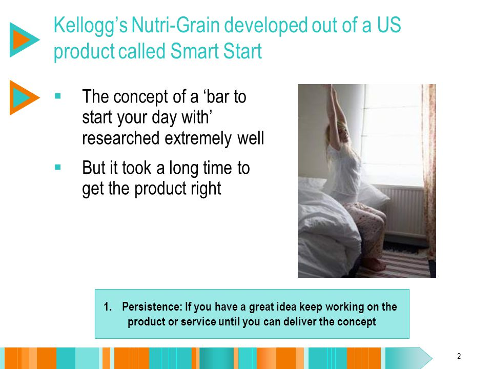 2 Kellogg's Nutri-Grain developed out of a US product called Smart Start  The concept of a 'bar to start your day with' researched extremely well  B