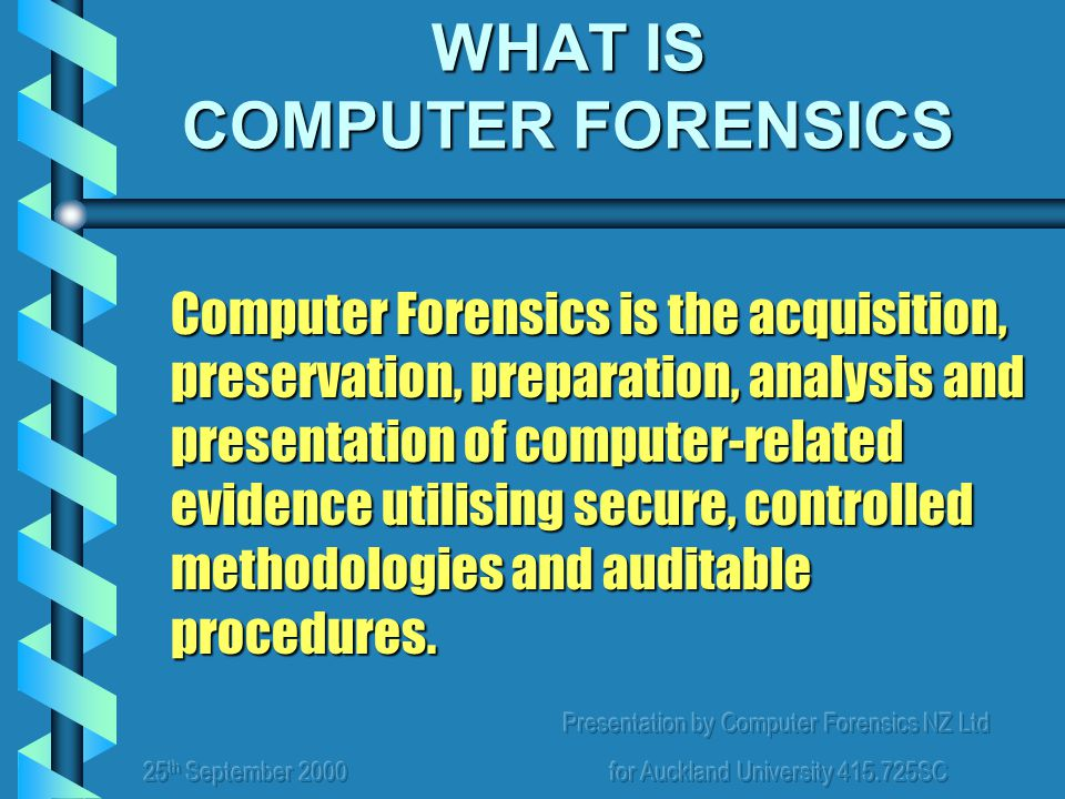 Presentation by Computer Forensics NZ Ltd for Auckland University 415.725SC WHAT IS COMPUTER FORENSICS Computer Forensics is the acquisition, preserva