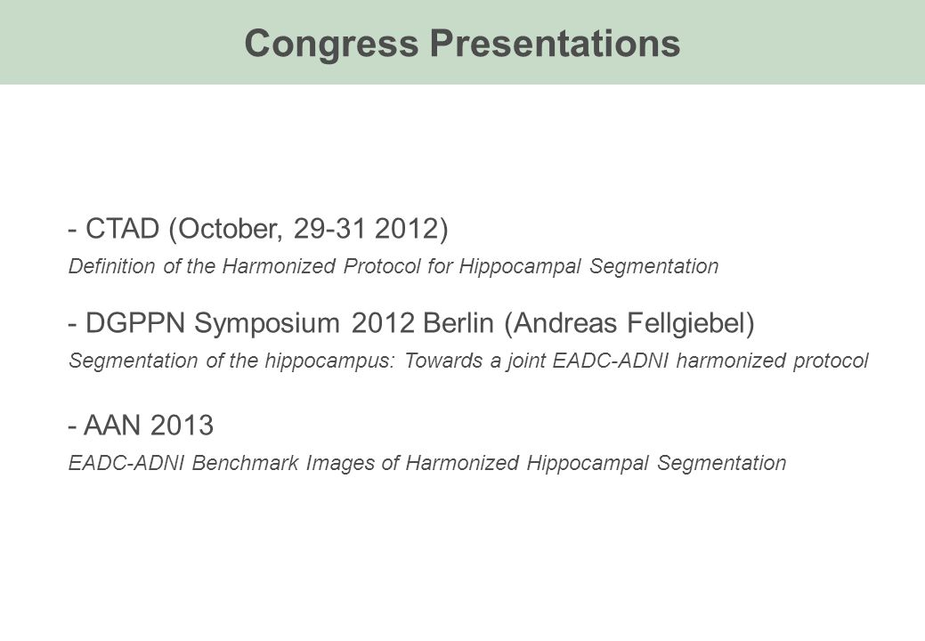 - CTAD (October, 29-31 2012) Definition of the Harmonized Protocol for Hippocampal Segmentation - DGPPN Symposium 2012 Berlin (Andreas Fellgiebel) Segmentation of the hippocampus: Towards a joint EADC-ADNI harmonized protocol - AAN 2013 EADC-ADNI Benchmark Images of Harmonized Hippocampal Segmentation Congress Presentations