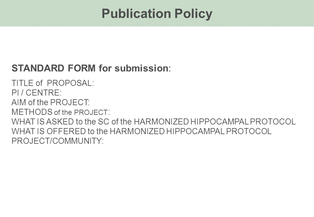 Publication Policy STANDARD FORM for submission: TITLE of PROPOSAL: PI / CENTRE: AIM of the PROJECT: METHODS of the PROJECT : WHAT IS ASKED to the SC of the HARMONIZED HIPPOCAMPAL PROTOCOL WHAT IS OFFERED to the HARMONIZED HIPPOCAMPAL PROTOCOL PROJECT/COMMUNITY: