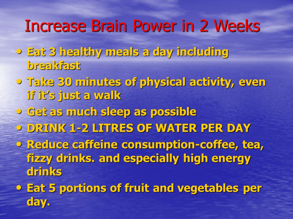 Increase Brain Power in 2 Weeks Eat 3 healthy meals a day including breakfast Eat 3 healthy meals a day including breakfast Take 30 minutes of physical activity, even if it's just a walk Take 30 minutes of physical activity, even if it's just a walk Get as much sleep as possible Get as much sleep as possible DRINK 1-2 LITRES OF WATER PER DAY DRINK 1-2 LITRES OF WATER PER DAY Reduce caffeine consumption-coffee, tea, fizzy drinks.