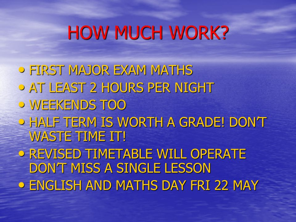 HOW MUCH WORK? FIRST MAJOR EXAM MATHS FIRST MAJOR EXAM MATHS AT LEAST 2 HOURS PER NIGHT AT LEAST 2 HOURS PER NIGHT WEEKENDS TOO WEEKENDS TOO HALF TERM