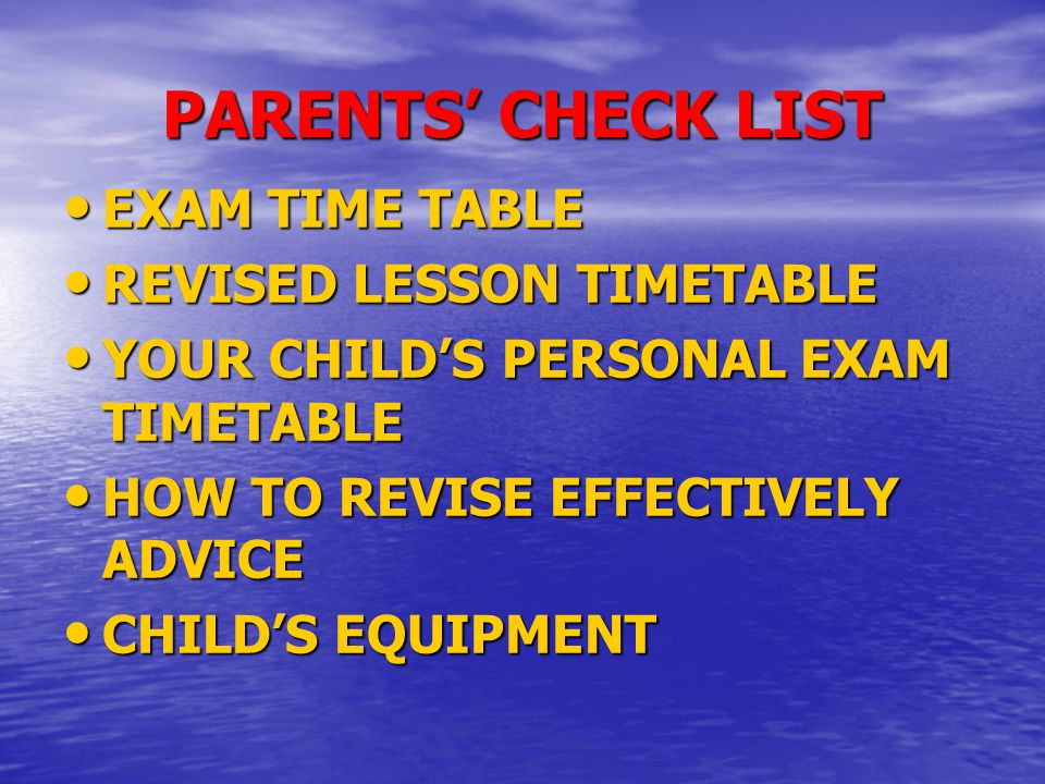 PARENTS' CHECK LIST EXAM TIME TABLE EXAM TIME TABLE REVISED LESSON TIMETABLE REVISED LESSON TIMETABLE YOUR CHILD'S PERSONAL EXAM TIMETABLE YOUR CHILD'S PERSONAL EXAM TIMETABLE HOW TO REVISE EFFECTIVELY ADVICE HOW TO REVISE EFFECTIVELY ADVICE CHILD'S EQUIPMENT CHILD'S EQUIPMENT