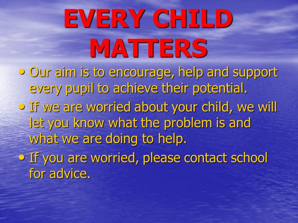 EVERY CHILD MATTERS Our aim is to encourage, help and support every pupil to achieve their potential.