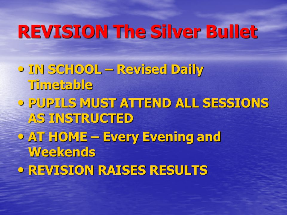 REVISION The Silver Bullet IN SCHOOL – Revised Daily Timetable IN SCHOOL – Revised Daily Timetable PUPILS MUST ATTEND ALL SESSIONS AS INSTRUCTED PUPILS MUST ATTEND ALL SESSIONS AS INSTRUCTED AT HOME – Every Evening and Weekends AT HOME – Every Evening and Weekends REVISION RAISES RESULTS REVISION RAISES RESULTS