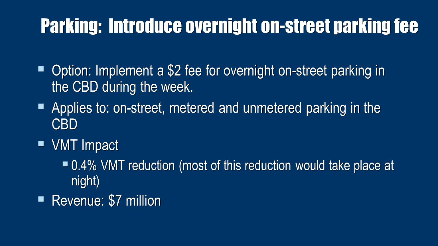 Parking: Reduce use of parking placards by public employees  Option: Remove free on-street parking for government employees currently commuting to Manhattan jobs  Applies to: on-street parking for government employees with placards  VMT Impact  0.10% VMT reduction for 3,000 placards  0.17% VMT reduction for 5,000 placards  0.33% VMT reduction for 10,000 placards  Revenue: $0