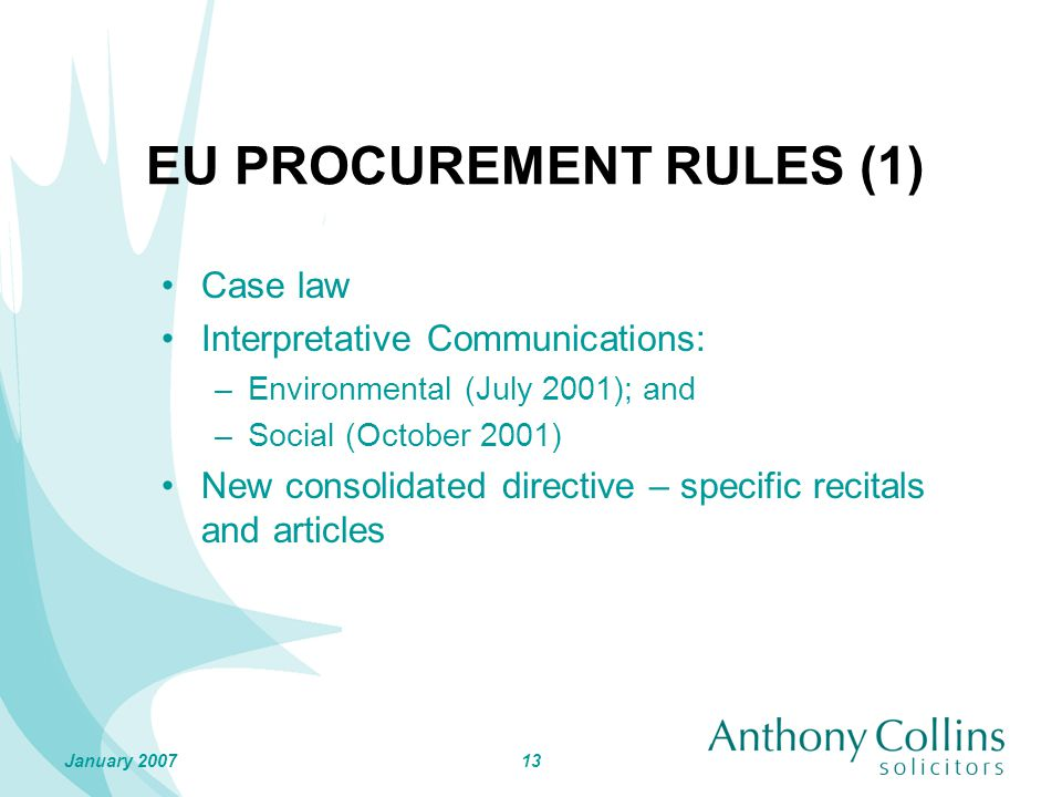 13January 2007 EU PROCUREMENT RULES (1) Case law Interpretative Communications: –Environmental (July 2001); and –Social (October 2001) New consolidated directive – specific recitals and articles