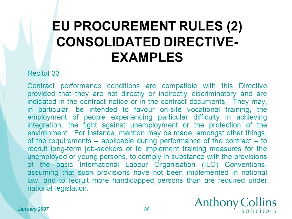 14January 2007 EU PROCUREMENT RULES (2) CONSOLIDATED DIRECTIVE- EXAMPLES Recital 33 Contract performance conditions are compatible with this Directive provided that they are not directly or indirectly discriminatory and are indicated in the contract notice or in the contract documents.