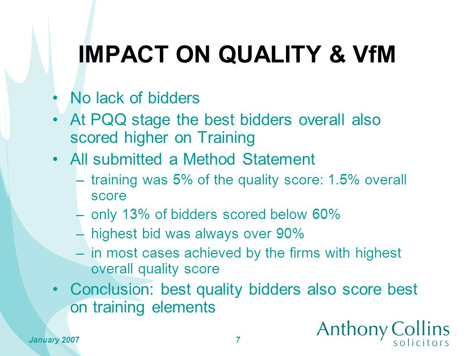 7January 2007 IMPACT ON QUALITY & VfM No lack of bidders At PQQ stage the best bidders overall also scored higher on Training All submitted a Method Statement –training was 5% of the quality score: 1.5% overall score –only 13% of bidders scored below 60% –highest bid was always over 90% –in most cases achieved by the firms with highest overall quality score Conclusion: best quality bidders also score best on training elements