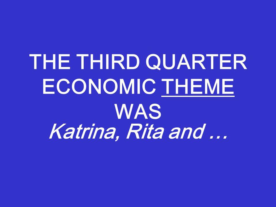 THE THIRD QUARTER ECONOMIC THEME WAS Katrina, Rita and …