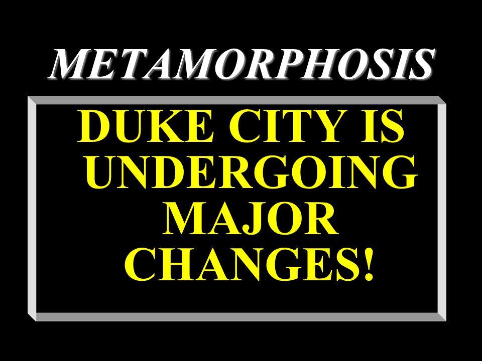 METAMORPHOSIS DUKE CITY IS UNDERGOING MAJOR CHANGES!