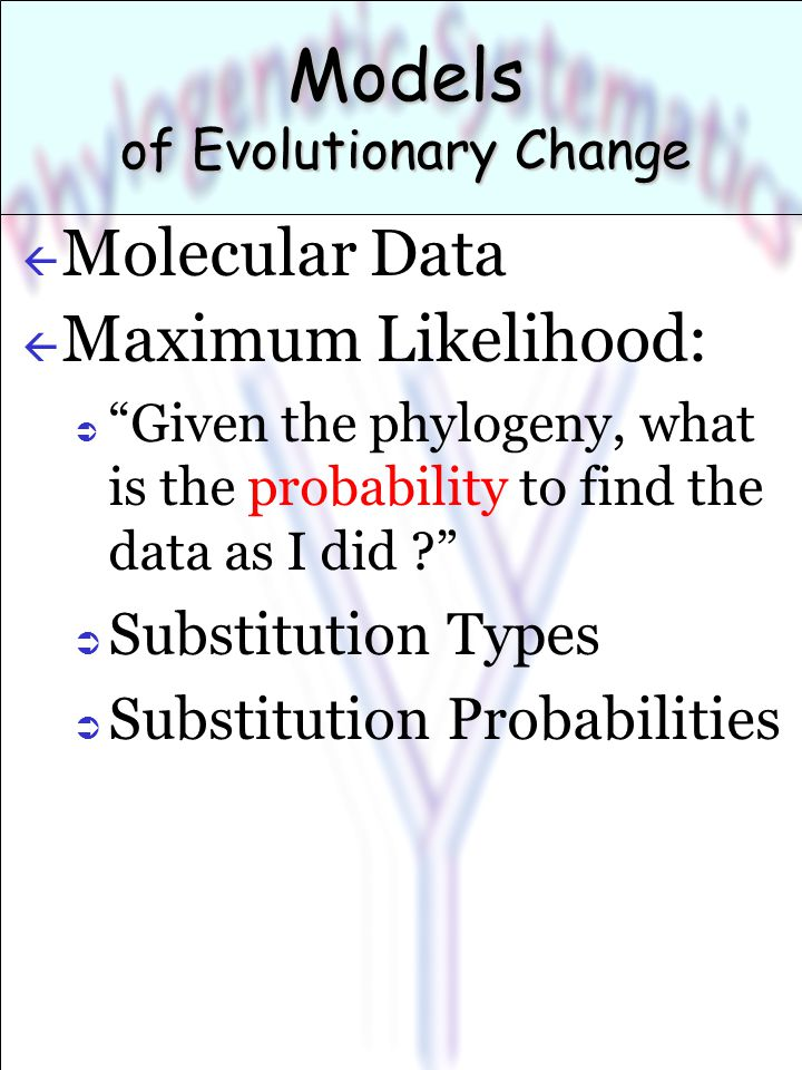 Models of Evolutionary Change ß Molecular Data ß Maximum Likelihood:  Given the phylogeny, what is the probability to find the data as I did ?  Substitution Types  Substitution Probabilities