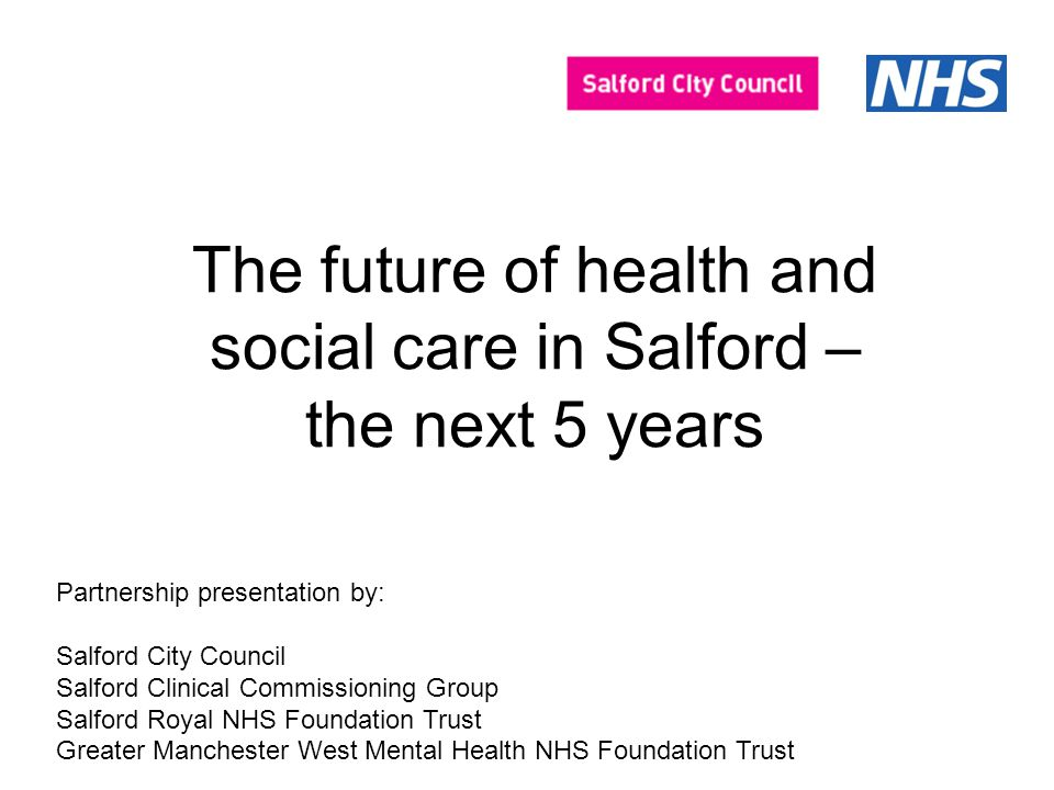 The future of health and social care in Salford – the next 5 years Partnership presentation by: Salford City Council Salford Clinical Commissioning Group Salford Royal NHS Foundation Trust Greater Manchester West Mental Health NHS Foundation Trust