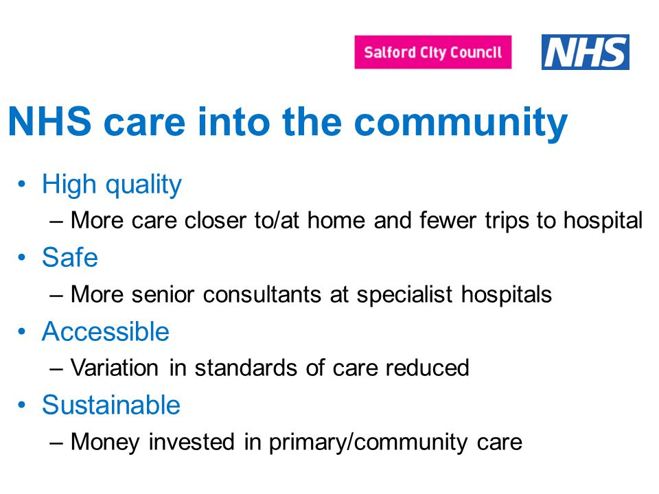 High quality –More care closer to/at home and fewer trips to hospital Safe –More senior consultants at specialist hospitals Accessible –Variation in standards of care reduced Sustainable –Money invested in primary/community care NHS care into the community