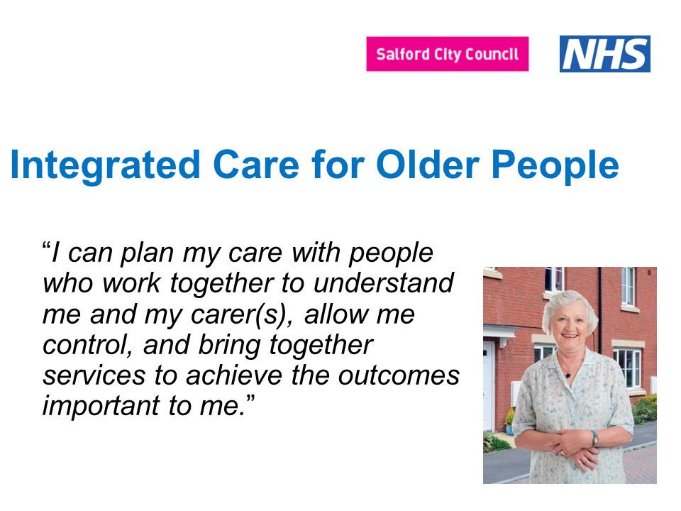 Integrated Care for Older People I can plan my care with people who work together to understand me and my carer(s), allow me control, and bring together services to achieve the outcomes important to me.