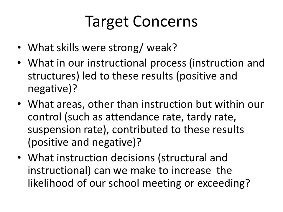 Target Concerns What skills were strong/ weak? What in our instructional process (instruction and structures) led to these results (positive and negat