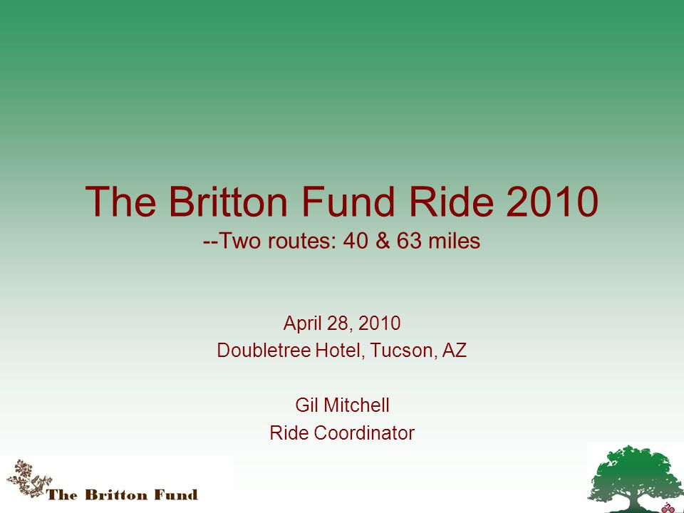 The Britton Fund Ride 2010 --Two routes: 40 & 63 miles April 28, 2010 Doubletree Hotel, Tucson, AZ Gil Mitchell Ride Coordinator