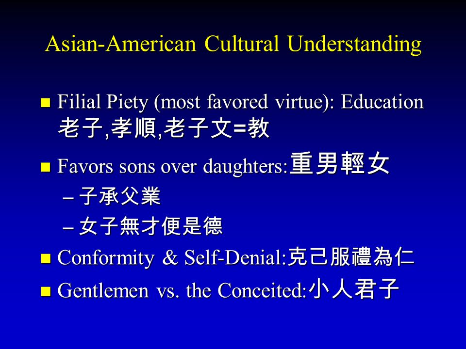 Asian-American Cultural Understanding Filial Piety (most favored virtue): Education 老子,孝順,老子文=教 Favors sons over daughters:重男輕女 –子–子–子–子承父業 –女–女–女–女子無才便是德 Conformity & Self-Denial:克己服禮為仁 Gentlemen vs.