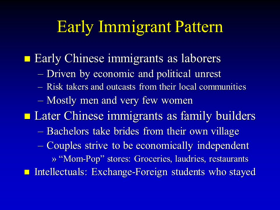Early Immigrant Pattern Early Chinese immigrants as laborers Early Chinese immigrants as laborers –Driven by economic and political unrest –Risk takers and outcasts from their local communities –Mostly men and very few women Later Chinese immigrants as family builders Later Chinese immigrants as family builders –Bachelors take brides from their own village –Couples strive to be economically independent » Mom-Pop stores: Groceries, laudries, restaurants Intellectuals: Exchange-Foreign students who stayed Intellectuals: Exchange-Foreign students who stayed