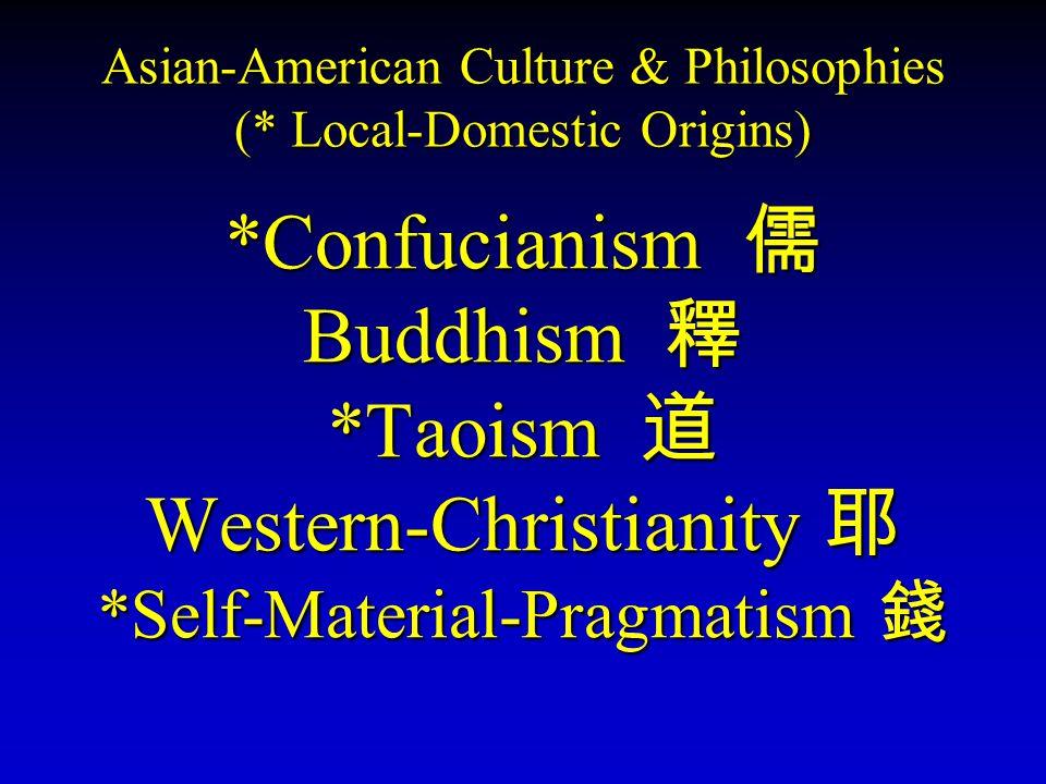 Asian-American Culture & Philosophies (* Local-Domestic Origins) *Confucianism 儒 Buddhism 釋 *Taoism 道 Western-Christianity 耶 *Self-Material-Pragmatism 錢