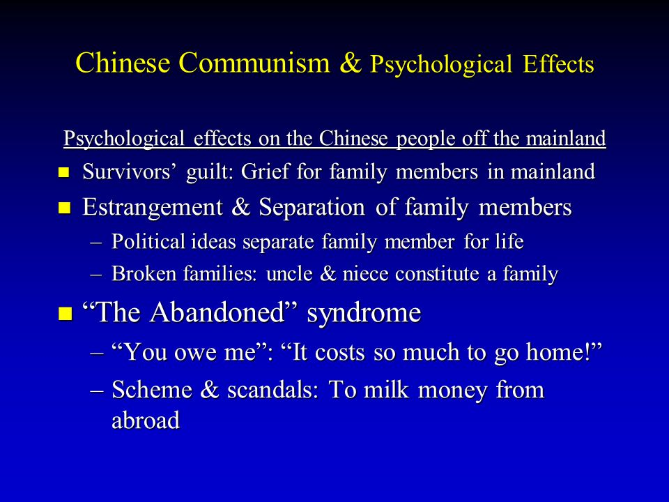 Psychological effects on the Chinese people off the mainland Survivors' guilt: Grief for family members in mainland Estrangement & Separation of family members –P–P–P–Political ideas separate family member for life –B–B–B–Broken families: uncle & niece constitute a family The Abandoned syndrome – – – – You owe me : It costs so much to go home! –S–S–S–Scheme & scandals: To milk money from abroad