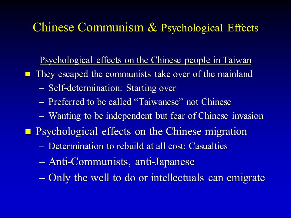 Psychological effects on the Chinese people in Taiwan They escaped the communists take over of the mainland –S–S–S–Self-determination: Starting over –P–P–P–Preferred to be called Taiwanese not Chinese –W–W–W–Wanting to be independent but fear of Chinese invasion Psychological effects on the Chinese migration –D–D–D–Determination to rebuild at all cost: Casualties –A–A–A–Anti-Communists, anti-Japanese –O–O–O–Only the well to do or intellectuals can emigrate