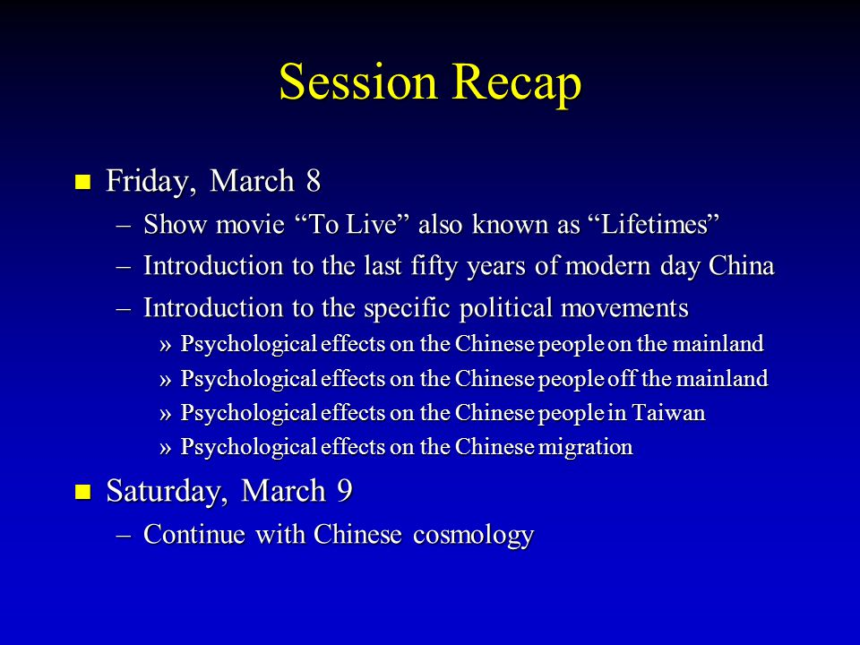 Session Recap Friday, March 8 Friday, March 8 –Show movie To Live also known as Lifetimes –Introduction to the last fifty years of modern day China –Introduction to the specific political movements »Psychological effects on the Chinese people on the mainland »Psychological effects on the Chinese people off the mainland »Psychological effects on the Chinese people in Taiwan »Psychological effects on the Chinese migration Saturday, March 9 Saturday, March 9 –Continue with Chinese cosmology