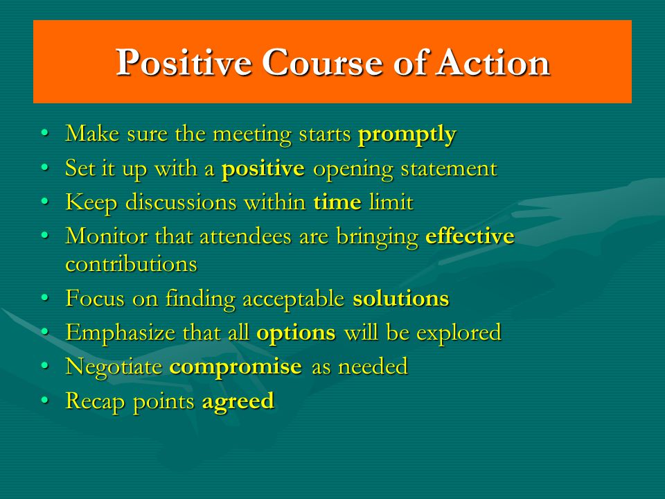 Positive Course of Action Make sure the meeting starts promptlyMake sure the meeting starts promptly Set it up with a positive opening statementSet it up with a positive opening statement Keep discussions within time limitKeep discussions within time limit Monitor that attendees are bringing effective contributionsMonitor that attendees are bringing effective contributions Focus on finding acceptable solutionsFocus on finding acceptable solutions Emphasize that all options will be exploredEmphasize that all options will be explored Negotiate compromise as neededNegotiate compromise as needed Recap points agreedRecap points agreed