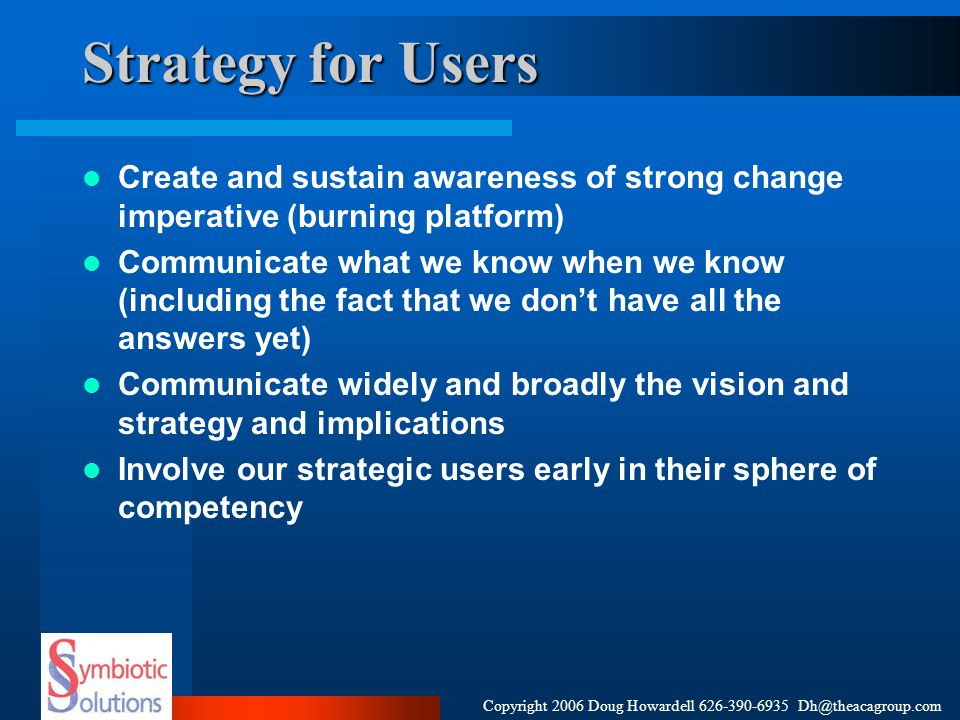 Copyright 2006 Doug Howardell 626-390-6935 Dh@theacagroup.com Strategy for Users Create and sustain awareness of strong change imperative (burning pla
