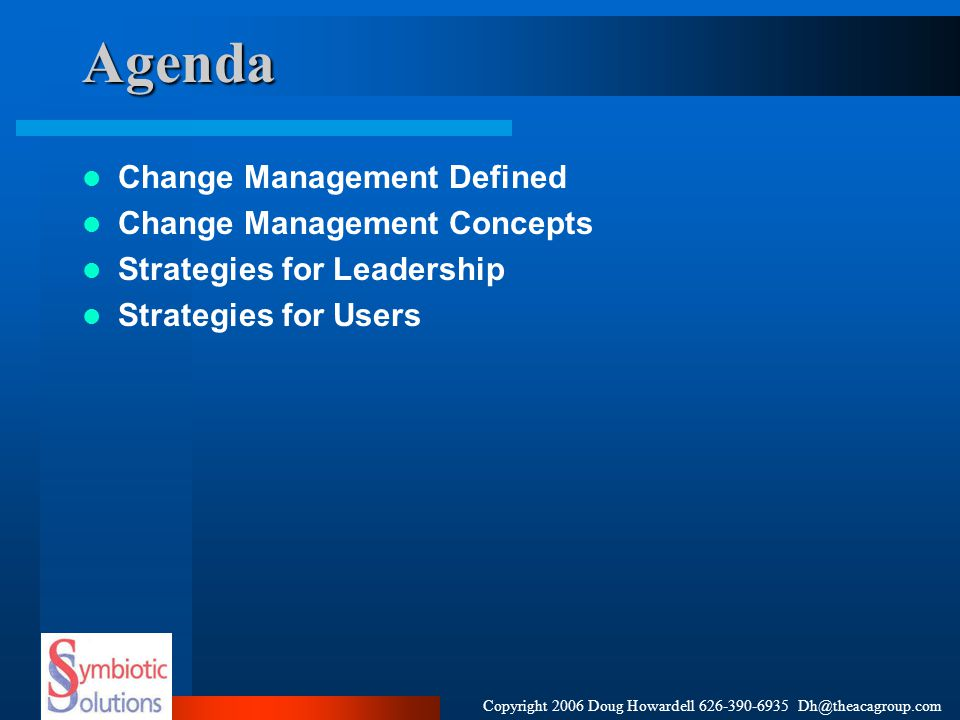 Copyright 2006 Doug Howardell 626-390-6935 Dh@theacagroup.comAgenda Change Management Defined Change Management Concepts Strategies for Leadership Str