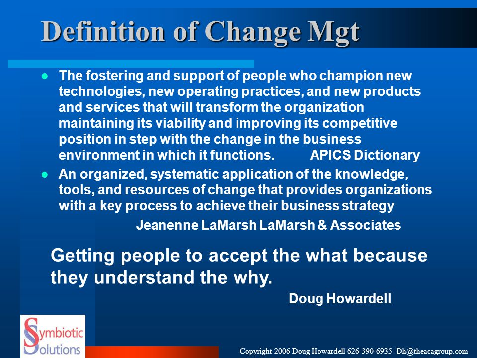 Copyright 2006 Doug Howardell 626-390-6935 Dh@theacagroup.com Definition of Change Mgt The fostering and support of people who champion new technologi
