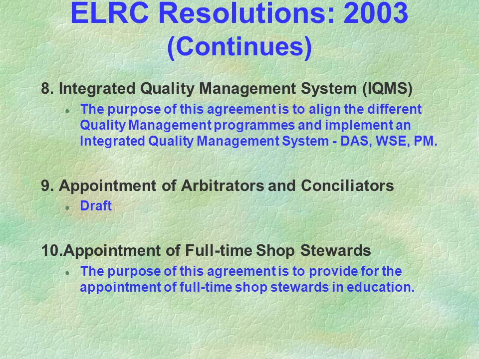 ELRC Resolutions: 2003 (Continues) 8.Integrated Quality Management System (IQMS) l The purpose of this agreement is to align the different Quality Management programmes and implement an Integrated Quality Management System - DAS, WSE, PM.