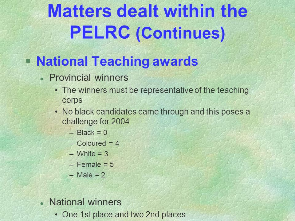 Matters dealt within the PELRC (Continues) §National Teaching awards l Provincial winners The winners must be representative of the teaching corps No black candidates came through and this poses a challenge for 2004 –Black = 0 –Coloured = 4 –White = 3 –Female = 5 –Male = 2 l National winners One 1st place and two 2nd places