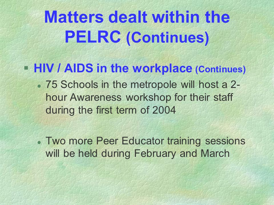 Matters dealt within the PELRC (Continues) §HIV / AIDS in the workplace (Continues) l 75 Schools in the metropole will host a 2- hour Awareness workshop for their staff during the first term of 2004 l Two more Peer Educator training sessions will be held during February and March