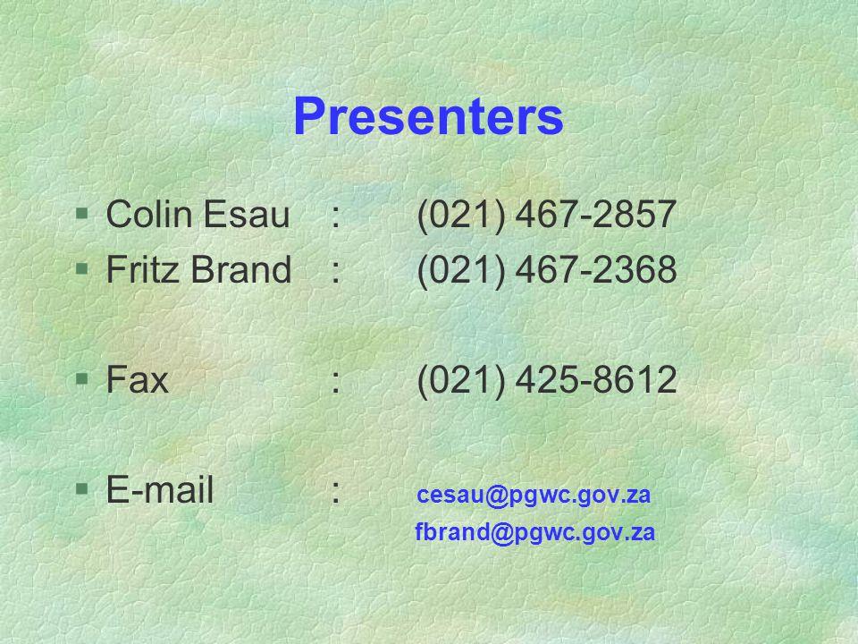 Presenters §Colin Esau:(021) 467-2857 §Fritz Brand:(021) 467-2368 §Fax:(021) 425-8612 §E-mail: cesau@pgwc.gov.za fbrand@pgwc.gov.za