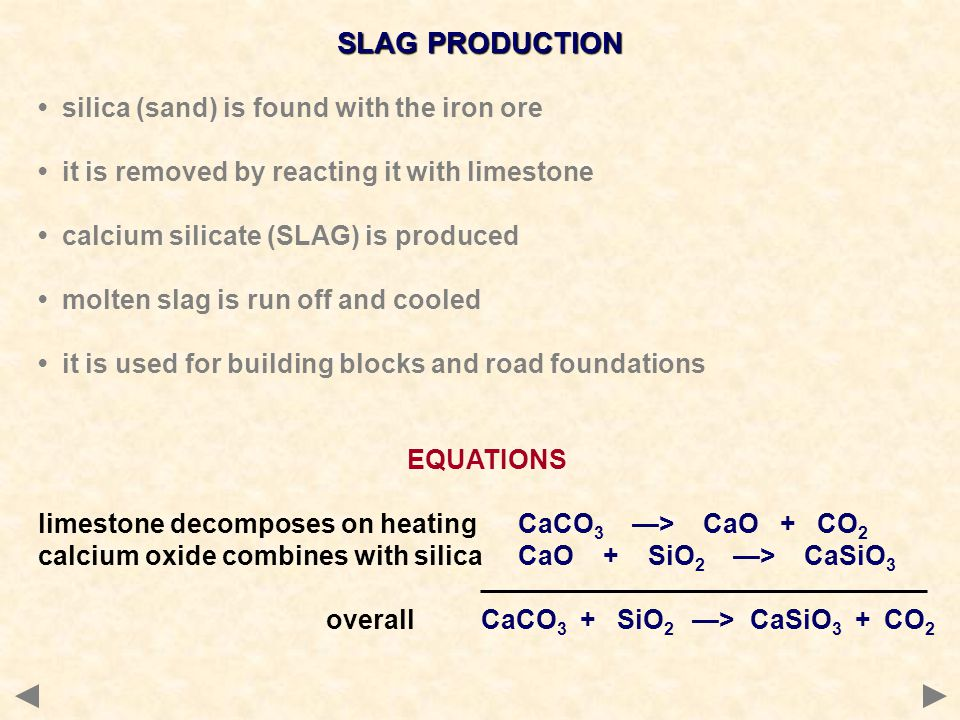 SLAG PRODUCTION silica (sand) is found with the iron ore it is removed by reacting it with limestone calcium silicate (SLAG) is produced molten slag i