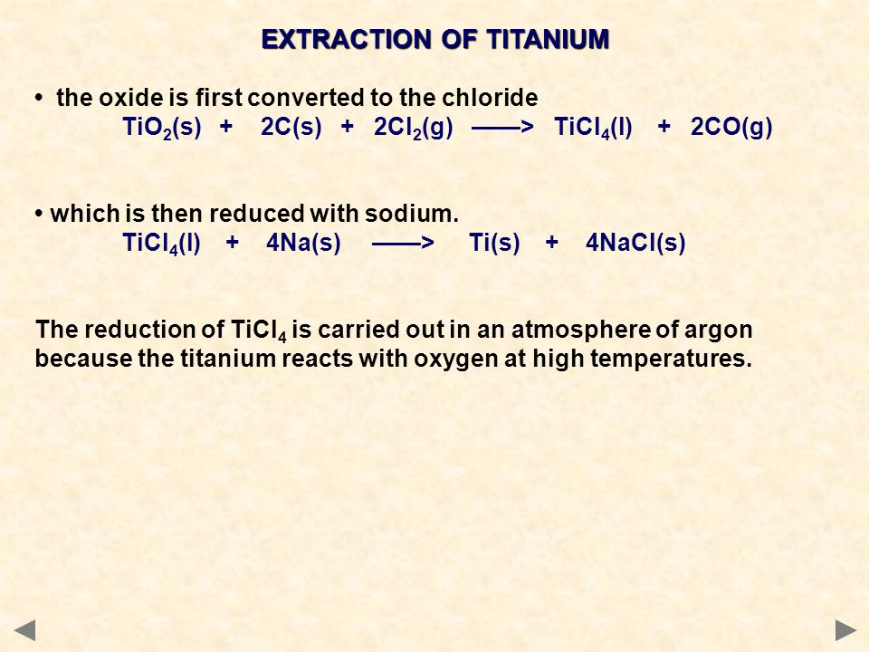 EXTRACTION OF TITANIUM the oxide is first converted to the chloride TiO 2 (s) + 2C(s) + 2Cl 2 (g) ——> TiCl 4 (l) + 2CO(g) which is then reduced with s
