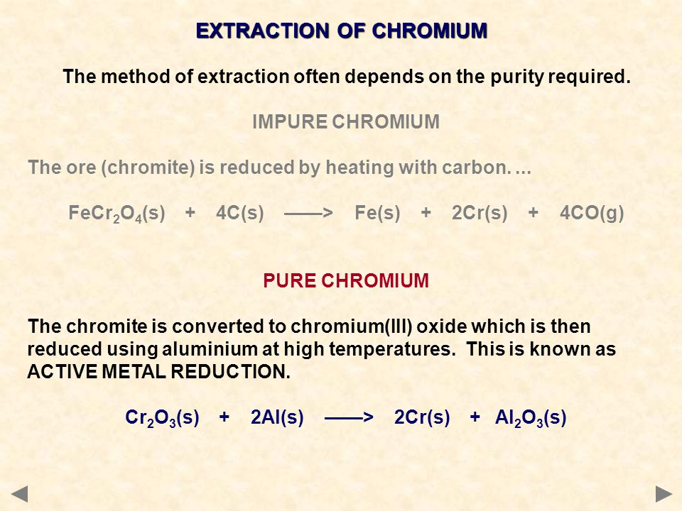 EXTRACTION OF CHROMIUM The method of extraction often depends on the purity required. IMPURE CHROMIUM The ore (chromite) is reduced by heating with ca