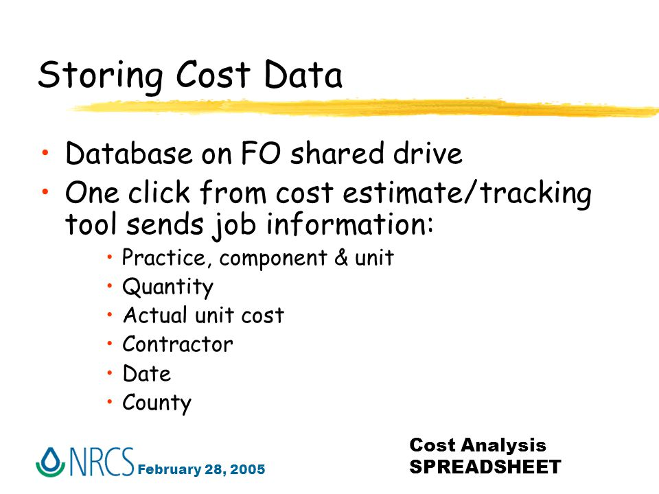 February 28, 2005 Cost Analysis SPREADSHEET Storing Cost Data Database on FO shared drive One click from cost estimate/tracking tool sends job information: Practice, component & unit Quantity Actual unit cost Contractor Date County