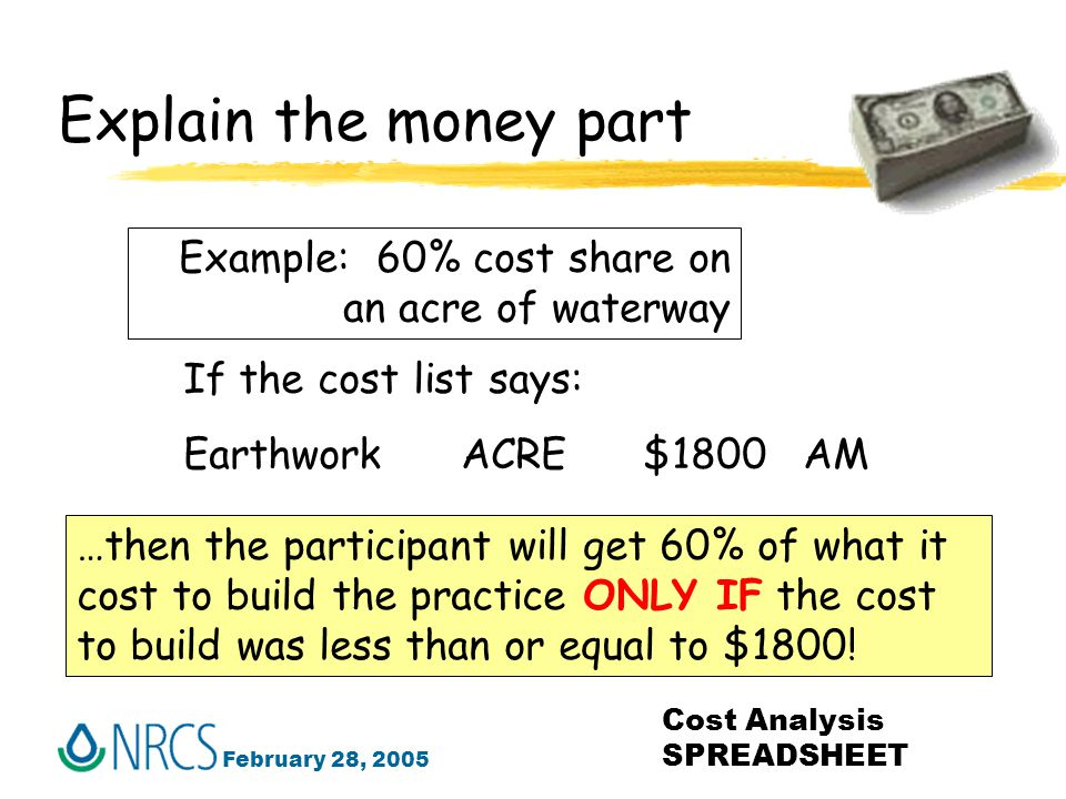 February 28, 2005 Cost Analysis SPREADSHEET Explain the money part Example: 60% cost share on an acre of waterway If the cost list says: Earthwork ACRE $1800 AM …then the participant will get 60% of what it cost to build the practice ONLY IF the cost to build was less than or equal to $1800!