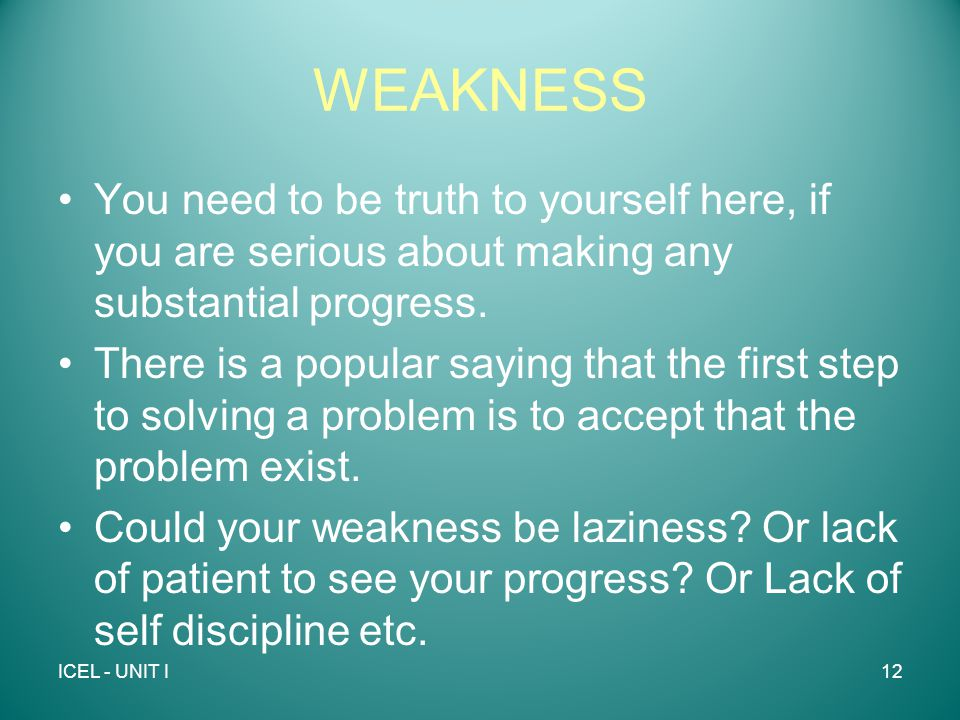 WEAKNESS You need to be truth to yourself here, if you are serious about making any substantial progress.